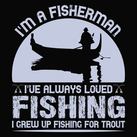 I'm A Fisherman. I've Always Loved Fishing. I Grew up Fishing for Trout | Custom | Typography | Fishing T-shirt Design