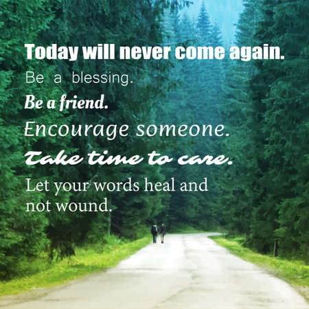 words of wisdom: Inspirational Quote - Today Will Never Come Again. Be a Blessing. Be a Friend. Encourage Someone. Take Time to Care. Let Your Words Heal and Not Wound -  Wisdom on Forest Road Image Background