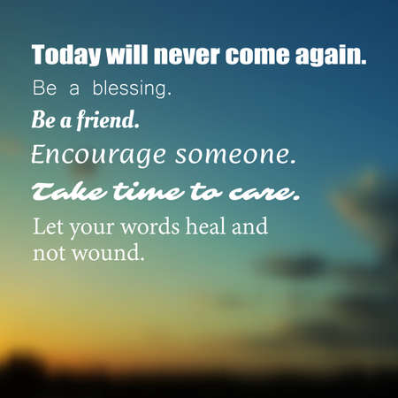 Inspirational quote Today will never come again. Be a blessing. Be a friend. Encourage someone. Take time to care. Let your words heal and not wound. Wisdom on a Blurry Background