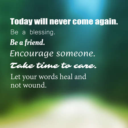 wisdom: Inspirational Quote - Today Will Never Come Again. Be a Blessing. Be a Friend. Encourage Someone. Take Time to Care. Let Your Words Heal and Not Wound. -  Wisdom On Blurry Background