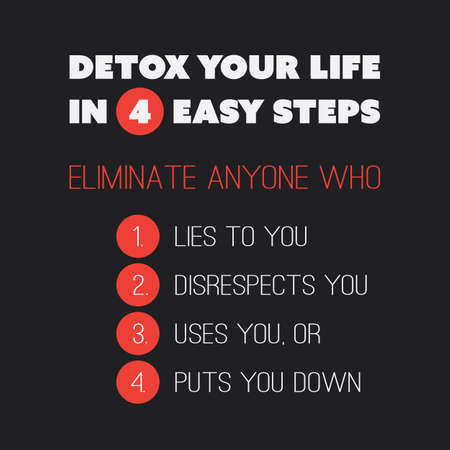 eliminate: Inspirational Quote - Detox Your Life in 4 Easy Steps. Eliminate Anyone Who 1. Lies to You, 2. Disrespects You, 3. Uses You, Or 4. Puts You Down - Text On Black Background