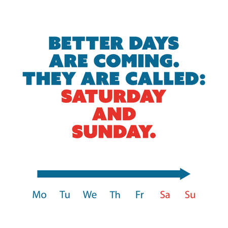 better days: Inspirational quote - Better days are coming. They are called: Saturday and Sunday - Weekend is Coming Background Design Concept