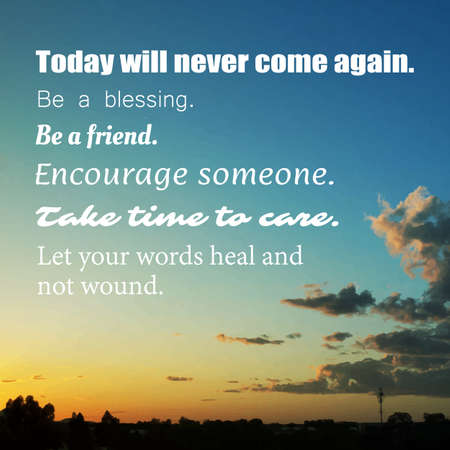 words of wisdom: Vector - Inspirational quote Today will never come again. Be a blessing. Be a friend. Encourage someone. Take time to care. Let your words heal and not wound. Wisdom on Traced Background