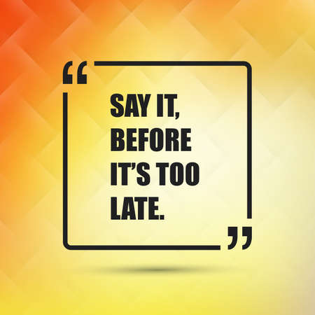 too late: Say It, Before Its Too Late - Inspirational Quote, Slogan, Saying on an Abstract Yellow, Orange Background Illustration