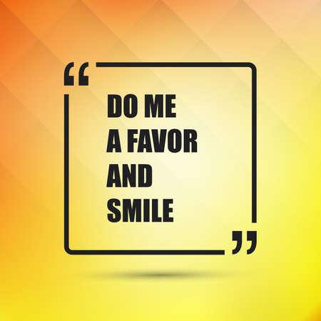 hacer: Hágame un favor y Smile - Cita inspirada, lema, que dice en un fondo amarillo abstracto Vectores