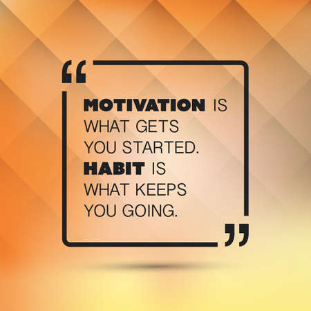 gets: Motivation Is What Gets You Started, Habit Is What Keeps You Going. - Inspirational Quote, Slogan, Saying on an Abstract Background
