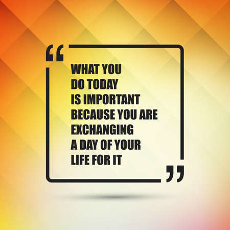 lives: What You Do Today Is Important Because You Are Exchanging A Day Of Your Life For It - Inspirational Quote, Slogan, Saying - Success Concept, Banner Design on Abstract Background