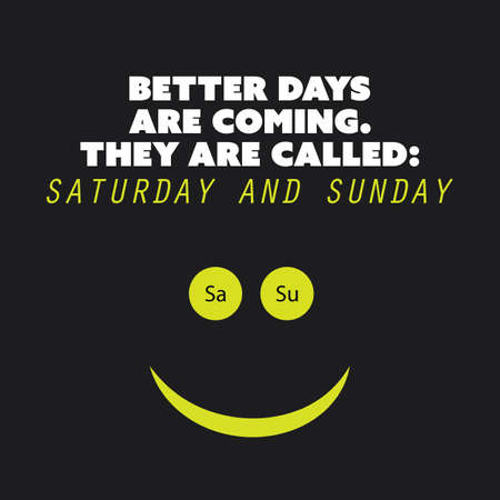 better days: Inspirational Quote Better Days Are Coming. They Are Called: Saturday and Sunday. - Weekend is Coming Background Design Concept Illustration