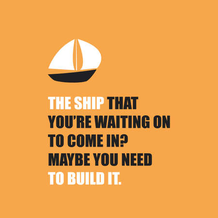 come in: The Ship That Youre Waiting On to Come In? Maybe You Need to Build It. - Inspirational Quote, Slogan, Saying On Orange Background