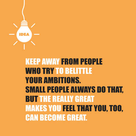 Keep Away from People Who Try to Belittle Your Ambitions. Small People Always Do That, But the Really Great Make You Feel That You, Too, Can Become Great - Inspirational Quote, Slogan, Saying