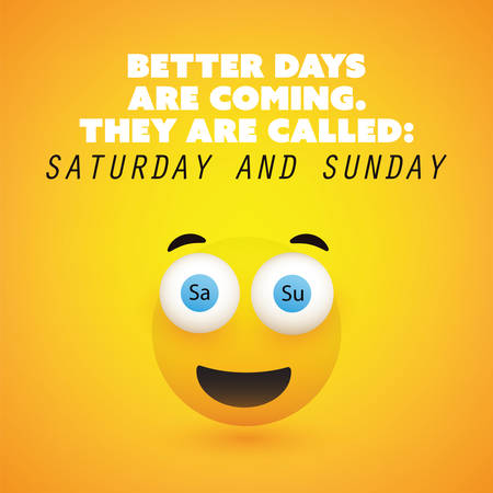 Inspirational Quote - Better Days Are Coming They Are Called: Saturday and Sunday - Weekend is Coming Design Concept Featuring a Simple Smiling Happy Emoticon with Pop Out Eyes