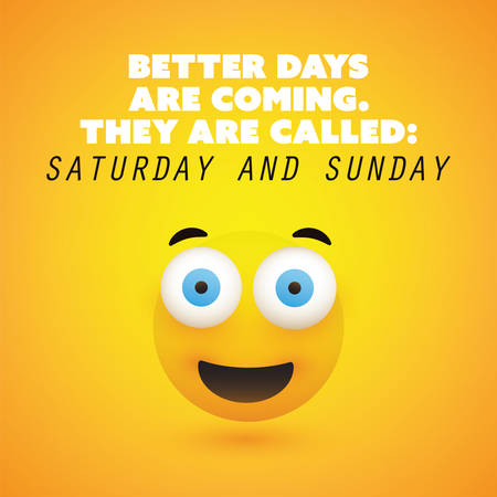 Inspirational Quote - Better Days Are Coming, They Are Called: Saturday and Sunday - Weekend is Coming Design Concept Featuring a Simple Smiling Happy Emoticon With Pop Out Eyes