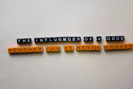 The Influencer of a Good Teacher Can be Never Erased on wooden blocks. Inspiration concept