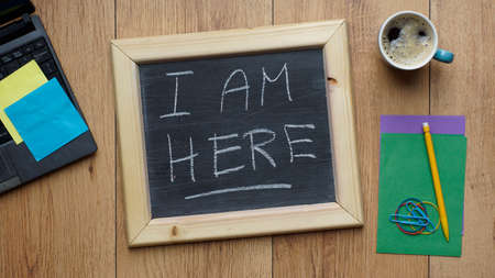i am here: I am here written on a chalkboard at the office