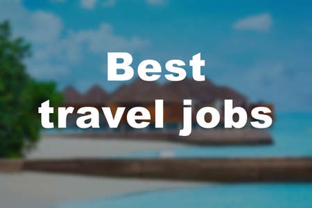 Concept of tourism and work. Text BEST TRAVEL JOBS and blurred resort on background