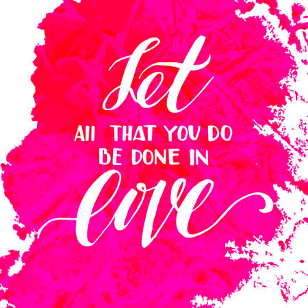 overlays: Let all that you do be done in love. Inspiring Modern calligraphic handwritten lettering background. Suitable for printing labels for hand drawn greeting cards, decorations, wedding wishes, photo overlays, motivational posters, T-shirts. Illustration