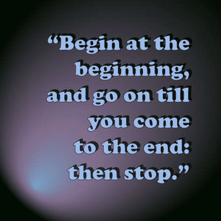 begin: begin at the beginning, and go on till you come to the end: then stop. background, retro. vector illustration