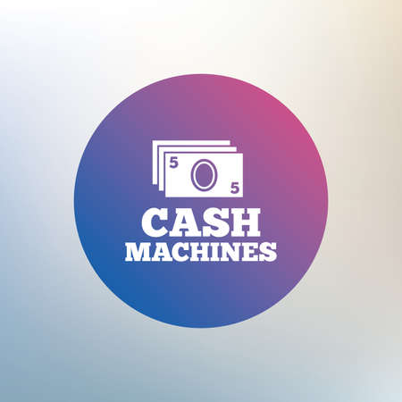 withdrawals: Cash machines or ATM sign icon. Paper money symbol. Withdrawal of money. Icon on blurred background. Vector Illustration