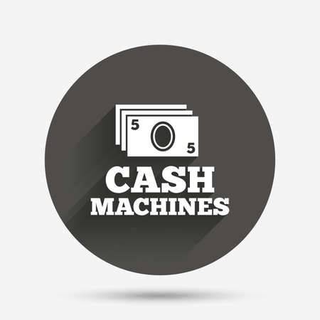 withdrawals: Cash machines or ATM sign icon. Paper money symbol. Withdrawal of money. Circle flat button with shadow. Vector