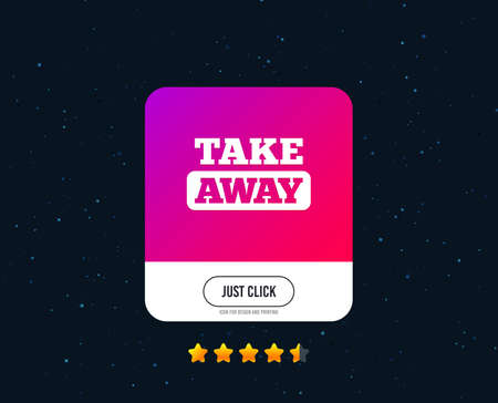 Take away sign icon. Takeaway food or coffee drink symbol. Web or internet icon design. Rating stars. Just click button. Vector