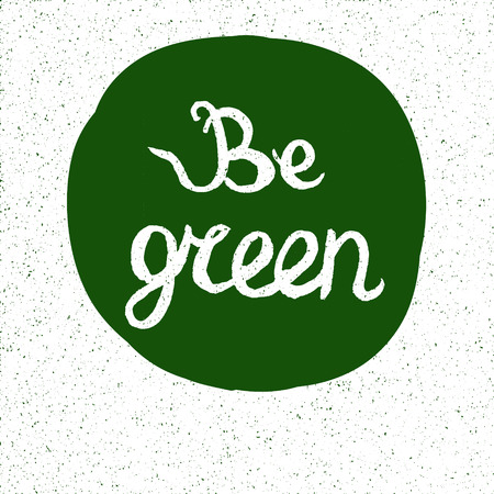 be green: Inspirational and encouraging hand drawn ecological quote.    Element for design cards, labels, posters and T-shirt Illustration
