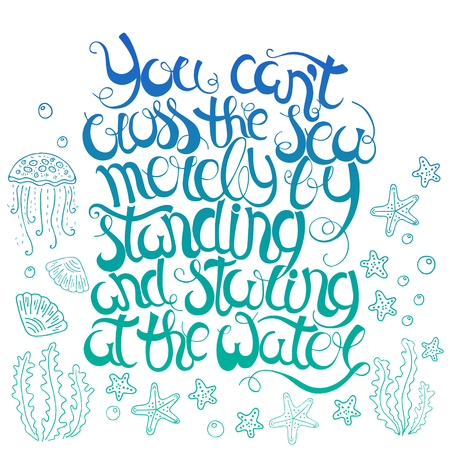staring: Hand  drawn quote -You cant cross the sea merely by standing and staring at the water.Isolated on white. Motivational poster. Can use for print greeting  cards, handbags, T-shirts