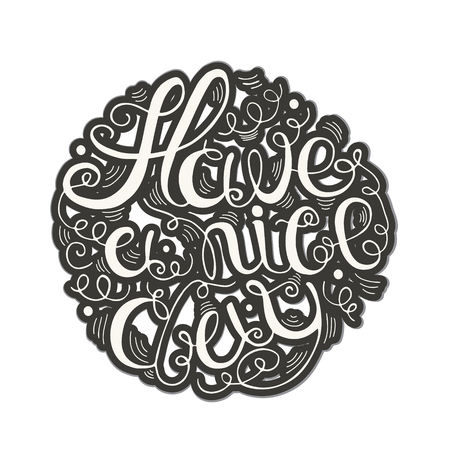have: Hand drawn typography - Have a nice day written in circular shape.  Design element for greeting  cards, handbags, T-shirts