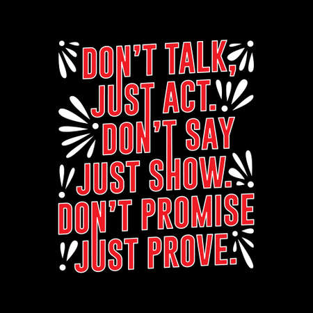 Dont Talk just act, dont say just show.
