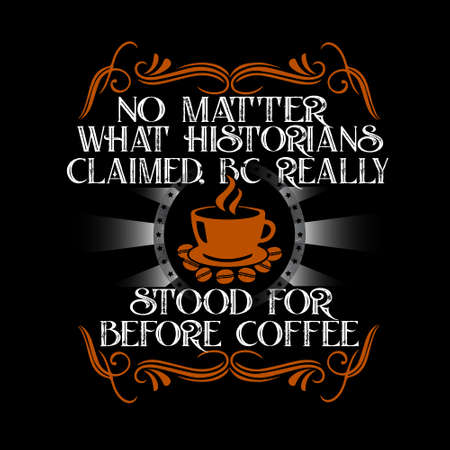 Coffee Quote and Saying. no matter what historians