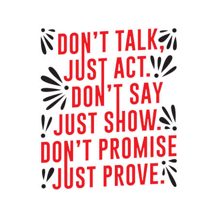 Don t Talk just act, don t say just show.