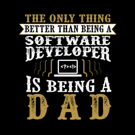 The Only Thing better than being a Software Developer is being dad. Father Day Quote
