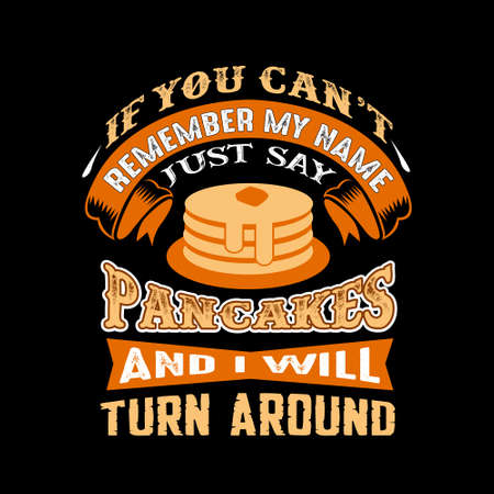 If you can't remember my name just say Pancakes and I will turn around. Food and drink quote