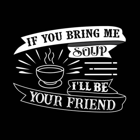 Food and drink Quote. If you bring me Soup I'll be your friend