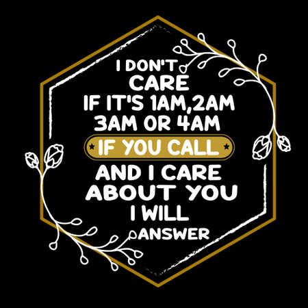 Love Quote and saying. I dont care if its 1 am, 2 am or 4 am. if you call and I care about you I will answer. Ilustração