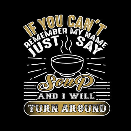 If you can't remember my name just say Soup and I will turn around. Food and drink quote