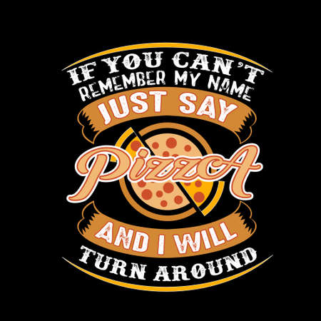 If you can't remember my name just say Pizza and I will turn around. Food and drink quote Illustration