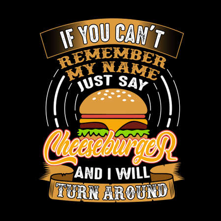 If you can't remember my name just say Cheeseburger and I will turn around. Food and drink quote