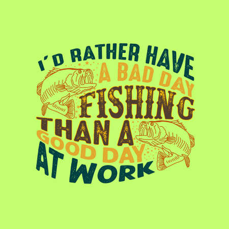 Fishing Quote and Saying. I'd rather have a bad day fishing than a good day at work.