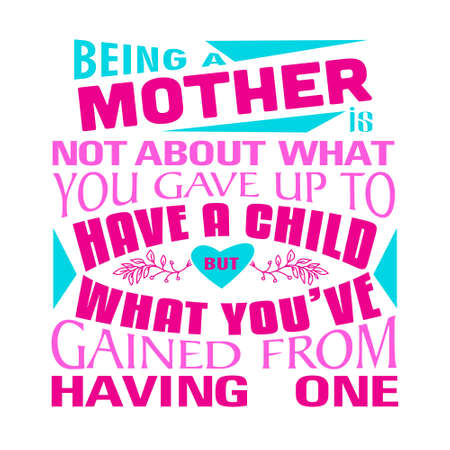 Mother Quote. Being a mother is not about what you gave up to have a child.