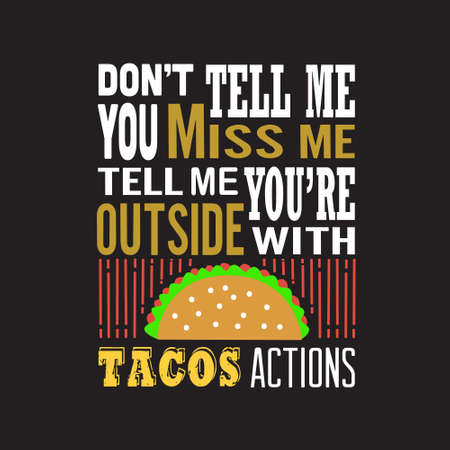 Tacos Quote. Don t tell me You miss me Tell me you are outside with tacos action