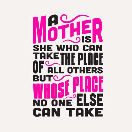 Mother Quote. A mother is she who can take the place of all others but whose place no one else can take.