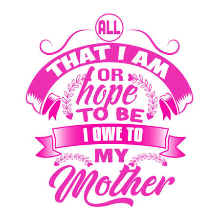 Mother Quote. All that I am or hope to be I owe to my mother.