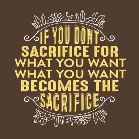 Success Quote. If you don t sacrifice for what you want what you want becomes the sacrifice.