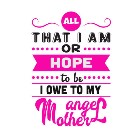 Mother Quote. All That I am or hope to be owe to my angel mother.