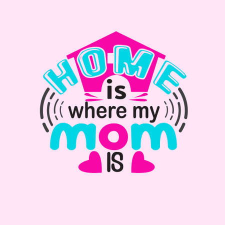 Mother Quote. Home is where my mom is.