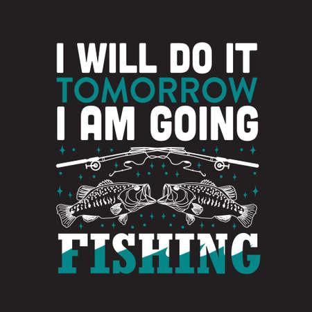 Fishing Quote. I will do it tomorrow I am going fishing.