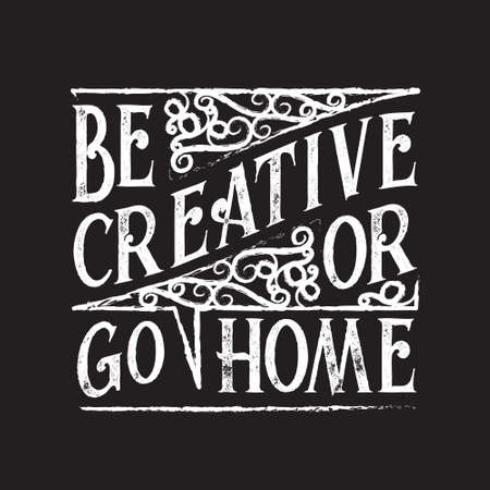 Inspiring Quote and saying. Be creative or go home