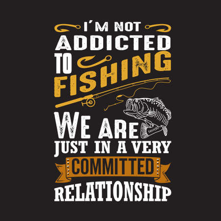 Fishing Quote. I m not addicted to fishing.