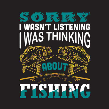 Fishing Quote. Sorry I was not listening I was thinking about fishing.