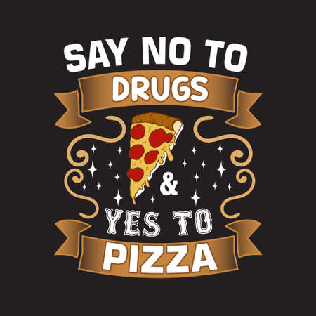 Pizza Quote and saying. Say no to drugs and yes to pizza